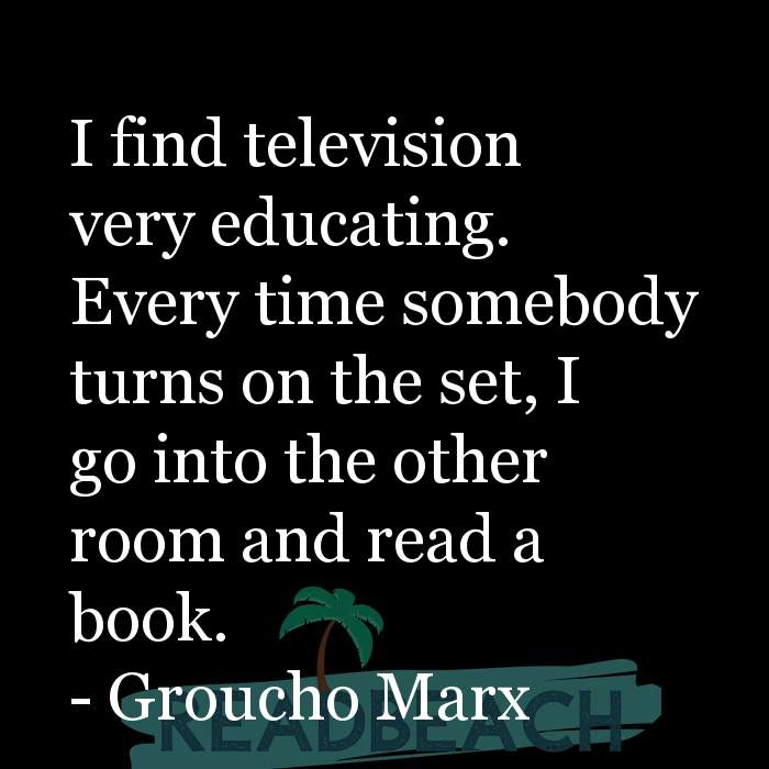 Groucho Marx Quotes - I find television very educating. Every time somebody turns on the set, I go into the other room and re