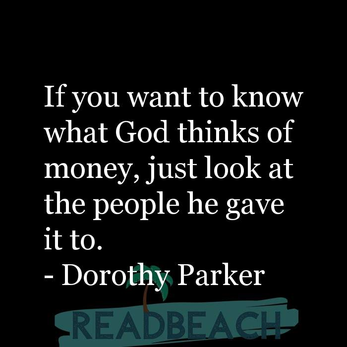 Dorothy Parker Quotes - If you want to know what God thinks of money, just look at the people he gave it to.