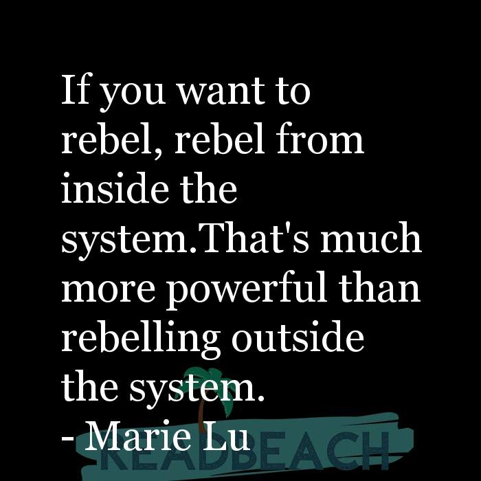 Marie Lu Quotes - If you want to rebel, rebel from inside the system.That's much more powerful than rebelling outside the sys