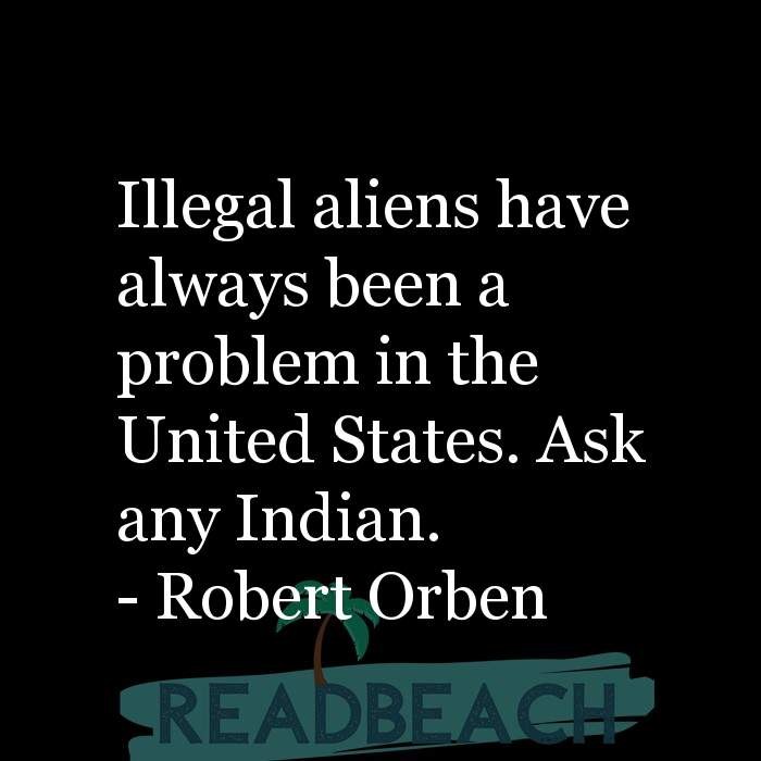 Political Quotes - Illegal aliens have always been a problem in the United States. Ask any Indian.