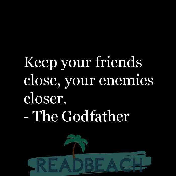 Political Quotes - Keep your friends close, your enemies closer.
