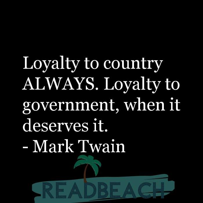 Mark Twain Quotes - Loyalty to country ALWAYS. Loyalty to government, when it deserves it.