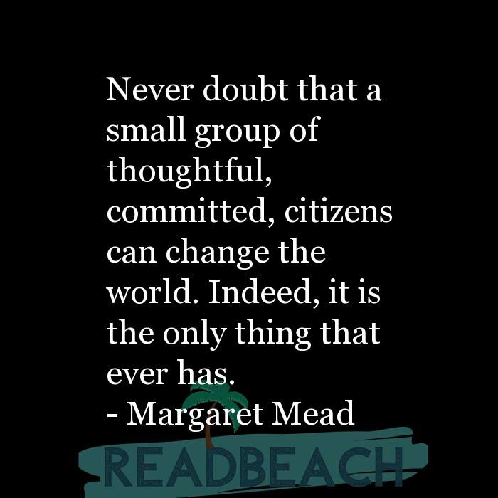 Margaret Mead Quotes - Never doubt that a small group of thoughtful, committed, citizens can change the world. Indeed, it is