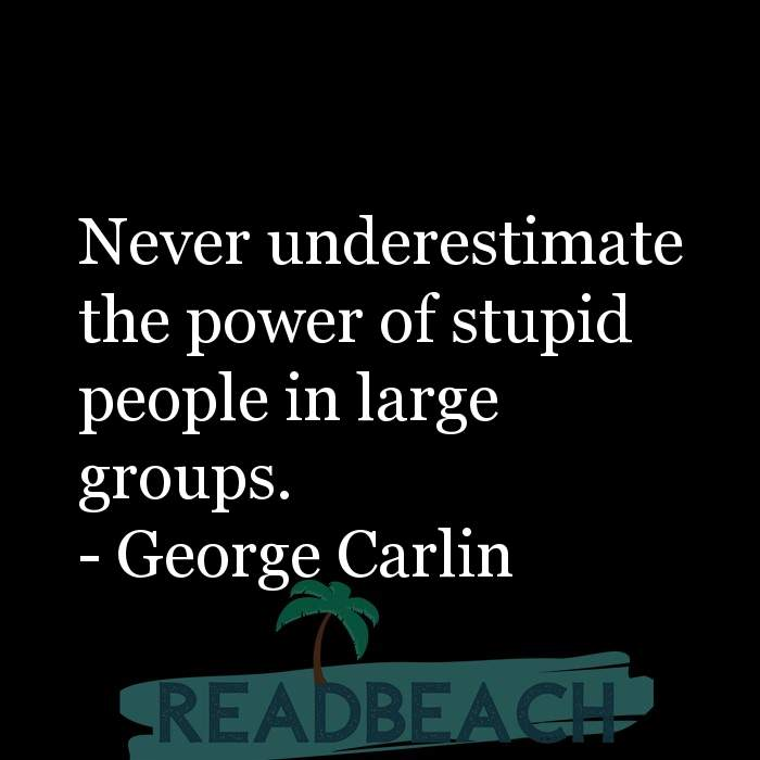 Political Quotes - Never underestimate the power of stupid people in large groups.