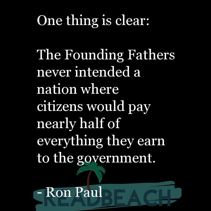 Ron Paul Quotes - One thing is clear: The Founding Fathers never intended a nation where citizens would pay nearly half o