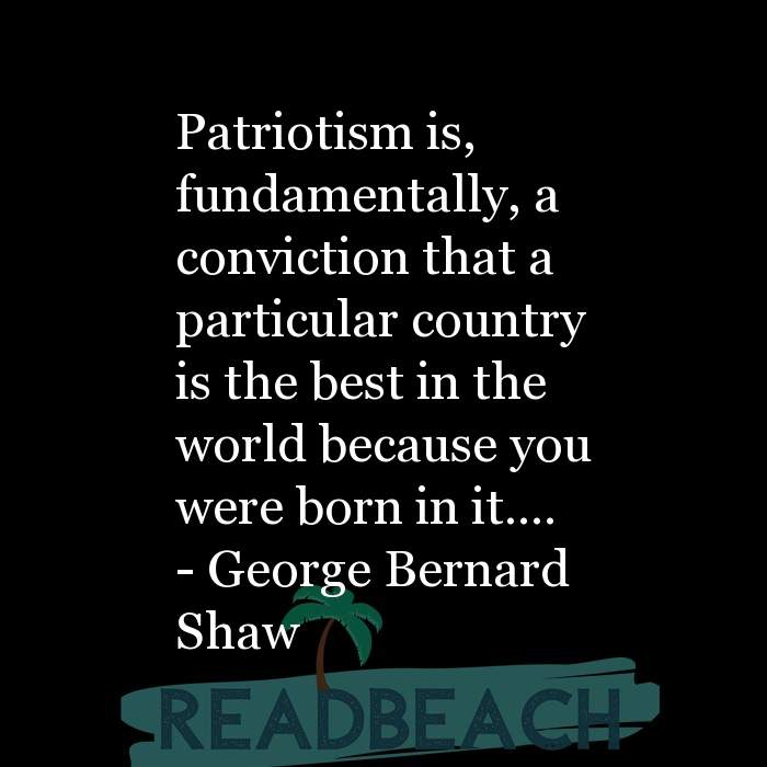 Political Quotes - Patriotism is, fundamentally, a conviction that a particular country is the best in the world because you
