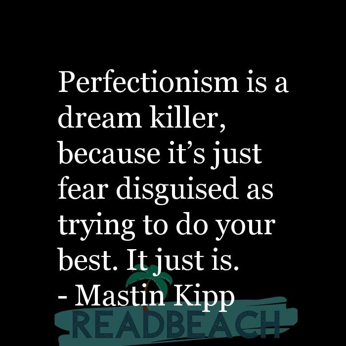 Mastin Kipp Quotes - Perfectionism is a dream killer, because it's just fear disguised as trying to do your best. It just i