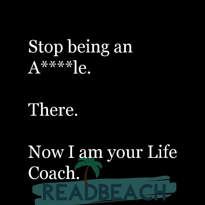 1 Life Coach Quotes with Pictures 📸🖼️ - Stop being an A****le. There. Now I am your Life Coach.