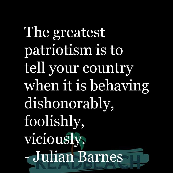 Political Quotes - The greatest patriotism is to tell your country when it is behaving dishonorably, foolishly, viciously.