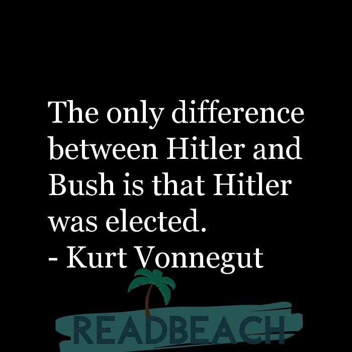 Political Quotes - The only difference between Hitler and Bush is that Hitler was elected.