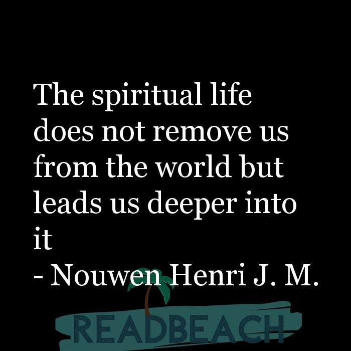 Nouwen Henri J. M Quotes - The spiritual life does not remove us from the world but leads us deeper into it