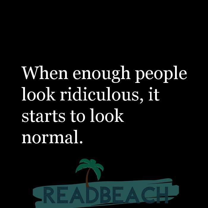 Political Quotes - When enough people look ridiculous, it starts to look normal.