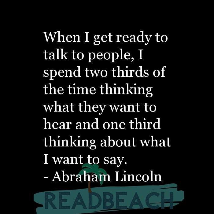 Abraham Lincoln Quotes - When I get ready to talk to people, I spend two thirds of the time thinking what they want to hear a