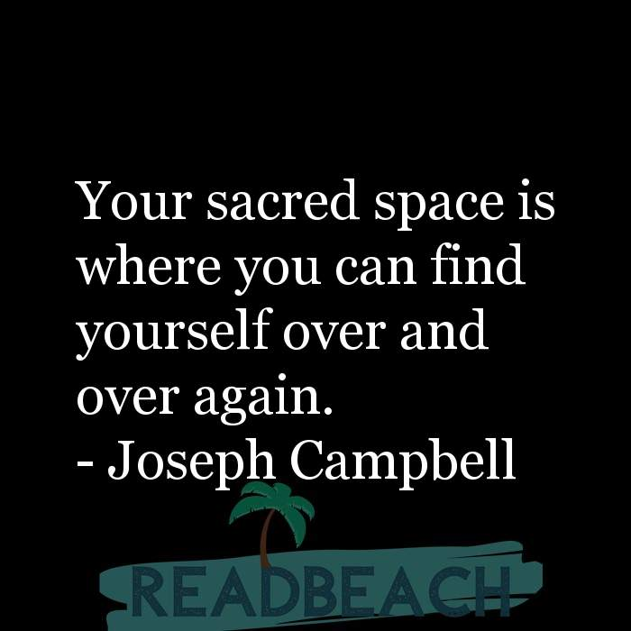 Joseph Campbell Quotes - Your sacred space is where you can find yourself over and over again.