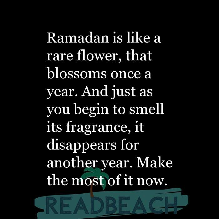 2 Perfume Quotes - Ramadan is like a rare flower, that blossoms once a year. And just as you begin to smell its fragrance, it