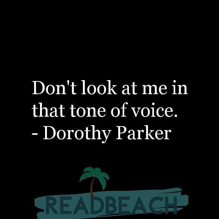Dorothy Parker Quotes - Don't look at me in that tone of voice.