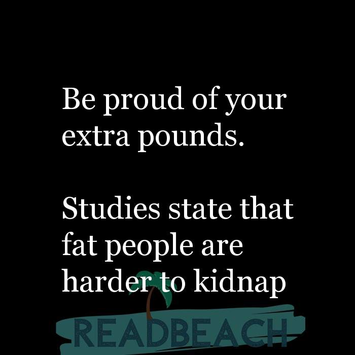 3 Foodie Quotes with Pictures 📸🖼️ - Be proud of your extra pounds. Studies state that fat people are harder to kid