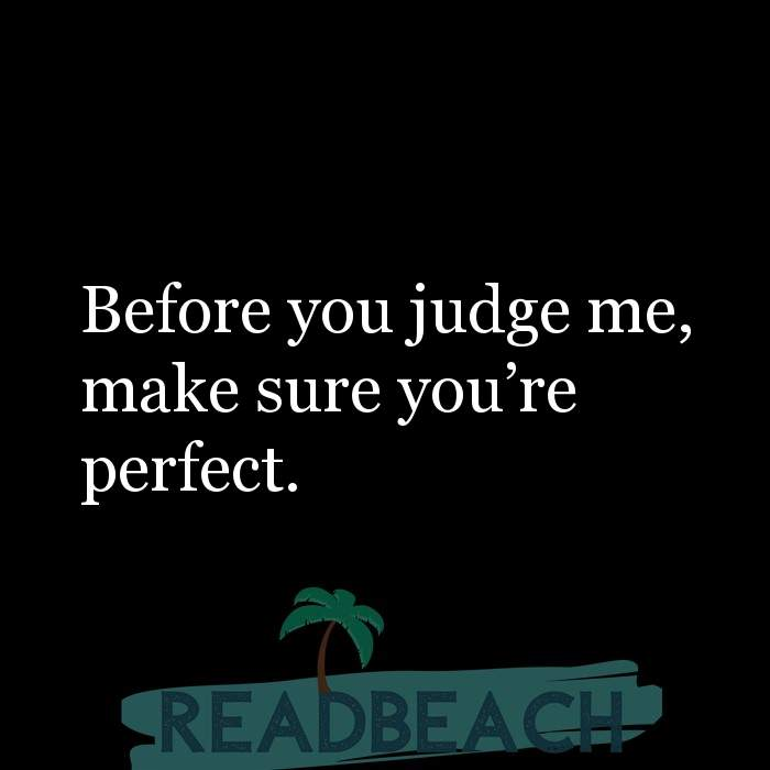 Savage Comebacks to insults - Before you judge me, make sure you're perfect.