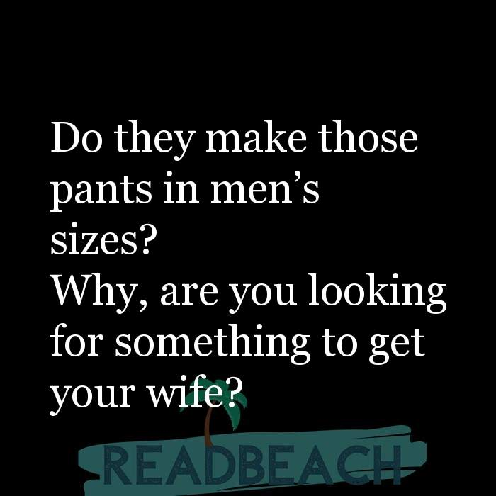 Savage Comebacks to insults - Do they make those pants in men's sizes? Why, are you looking for something to get your wife