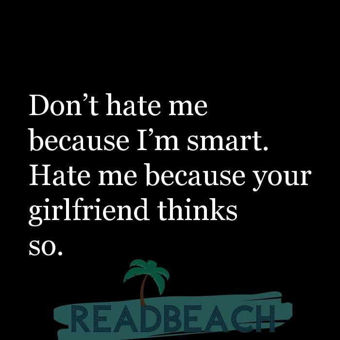 Savage Comebacks to insults - Don't hate me because I'm smart. Hate me because your girlfriend thinks so.