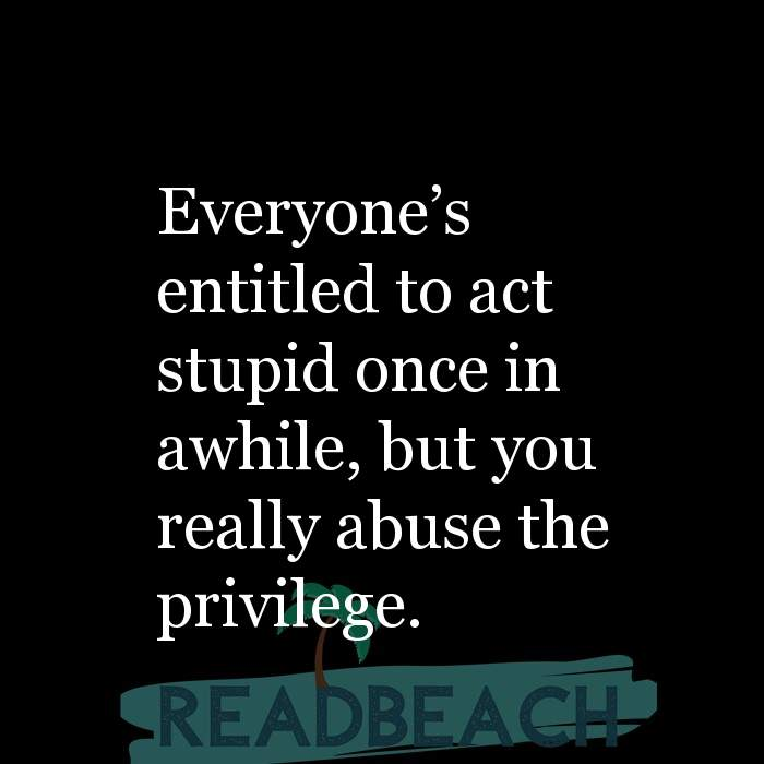 Savage Comebacks to insults - Everyone's entitled to act stupid once in awhile, but you really abuse the privilege.