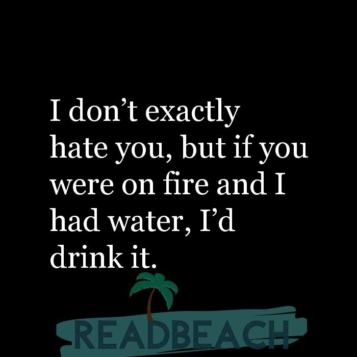 Savage Comebacks to insults - I don't exactly hate you, but if you were on fire and I had water, I'd drink it.