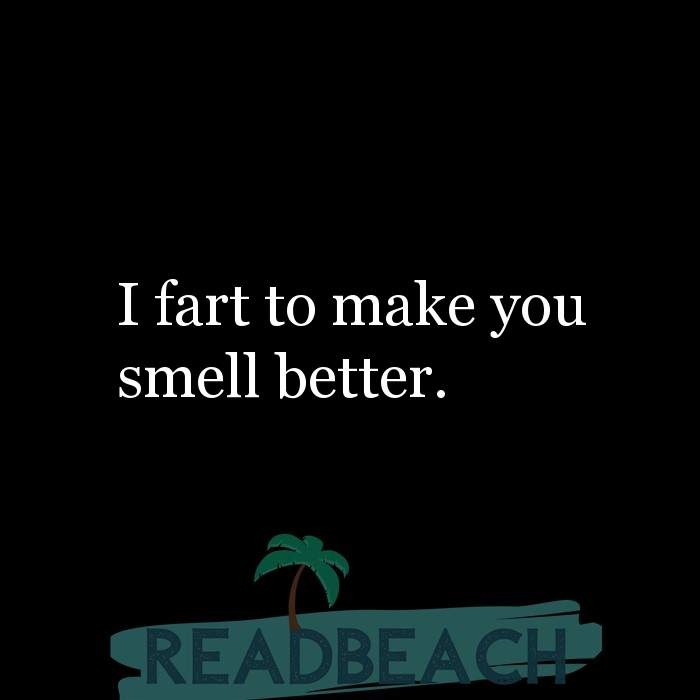 Savage Comebacks to insults - I fart to make you smell better.