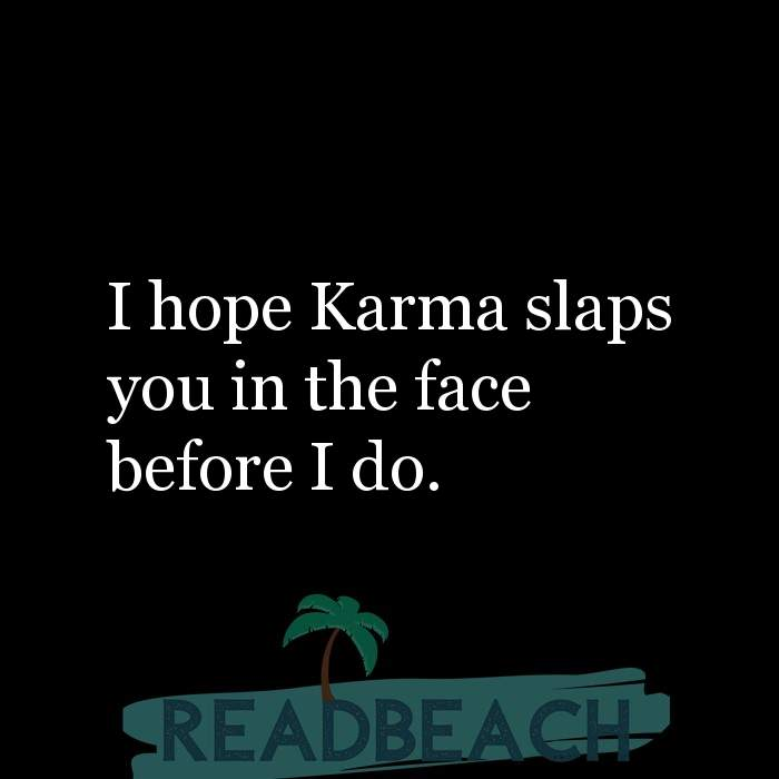 Savage Comebacks to insults - I hope Karma slaps you in the face before I do.