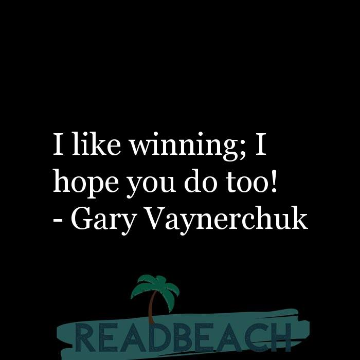 Gary Vaynerchuk Quotes - I like winning; I hope you do too!