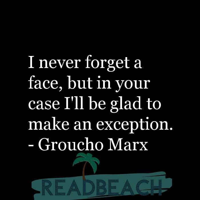 Groucho Marx Quotes - I never forget a face, but in your case I'll be glad to make an exception.
