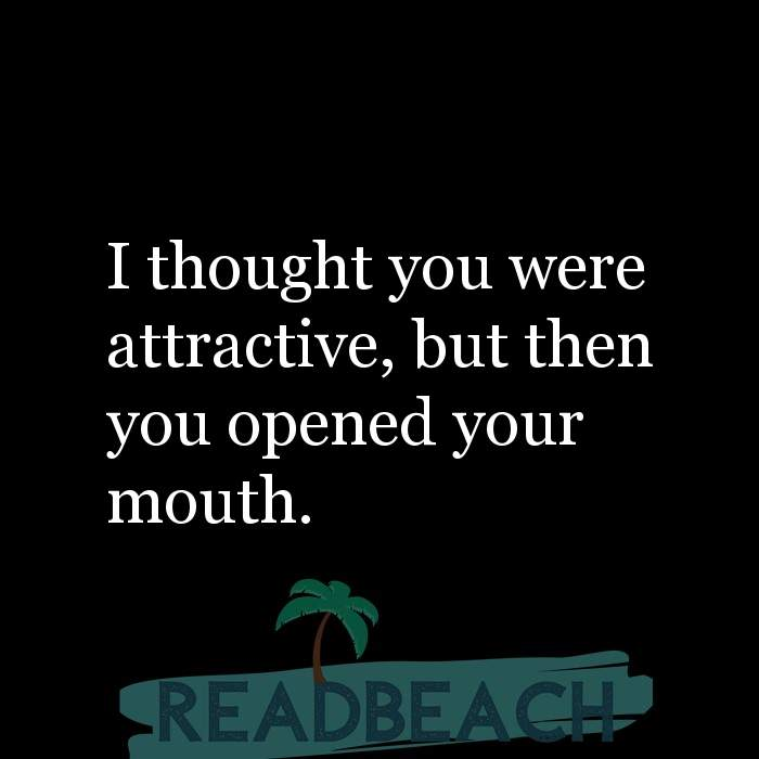 Savage Comebacks to insults - I thought you were attractive, but then you opened your mouth.
