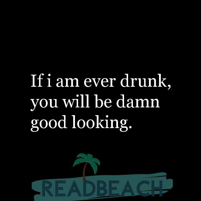 Savage Comebacks to insults - If i am ever drunk, you will be damn good looking.