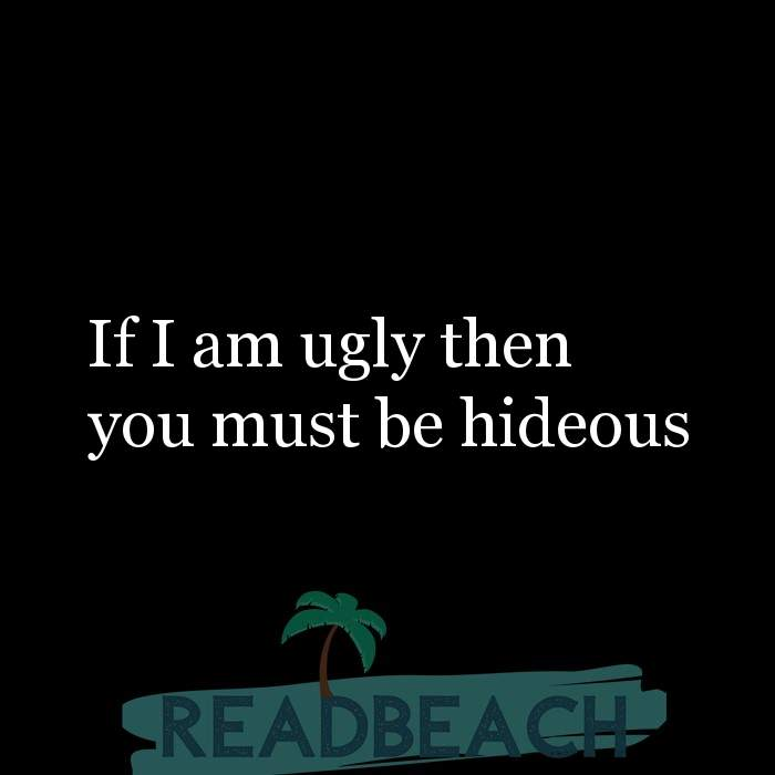 Savage Comebacks to insults - If I am ugly then you must be hideous