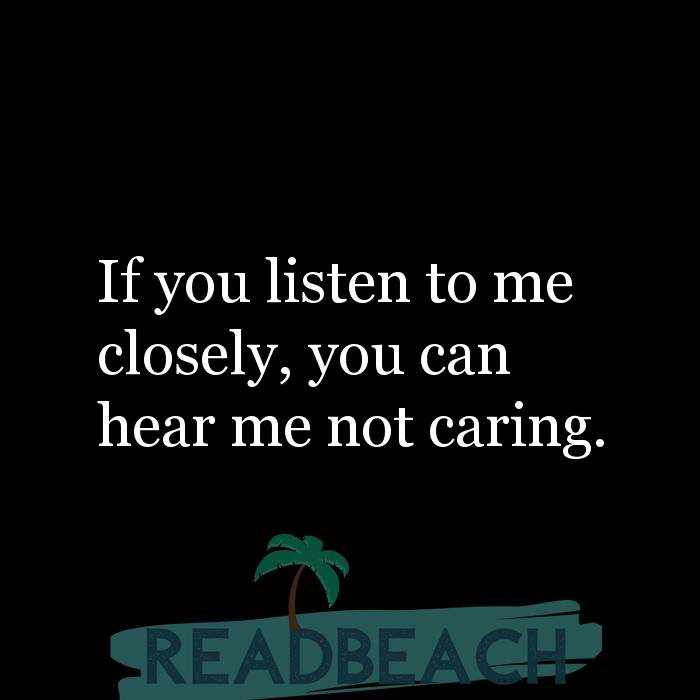 10 I Dont Care Quotes with Pictures 📸🖼️ - If you listen to me closely, you can hear me not caring.