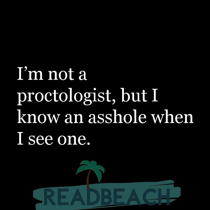 Savage Comebacks to insults - I'm not a proctologist, but I know an asshole when I see one.