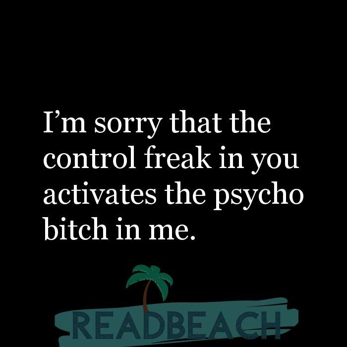 Savage Comebacks to insults - I'm sorry that the control freak in you activates the psycho bitch in me.