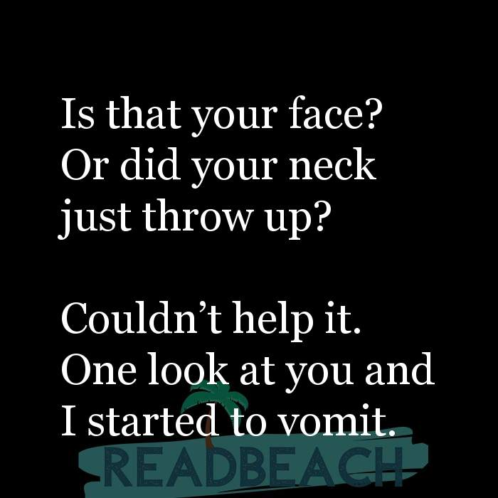 Savage Comebacks to insults - Is that your face? Or did your neck just throw up? Couldn't help it. One look at you and I