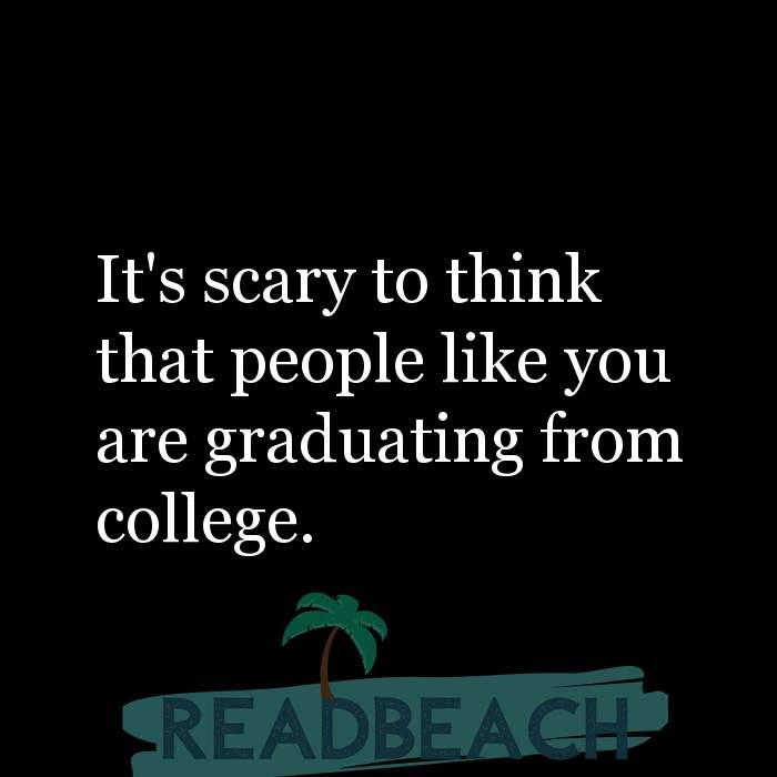 Savage Comebacks to insults - It's scary to think that people like you are graduating from college.