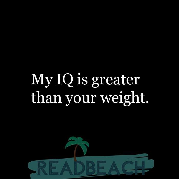 Savage Comebacks to insults - My IQ is greater than your weight.