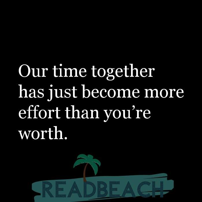 10 Waste Of Time Quotes with Pictures 📸🖼️ - Our time together has just become more effort than you?re worth.