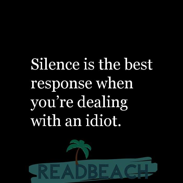 Savage Comebacks to insults - Silence is the best response when you're dealing with an idiot.