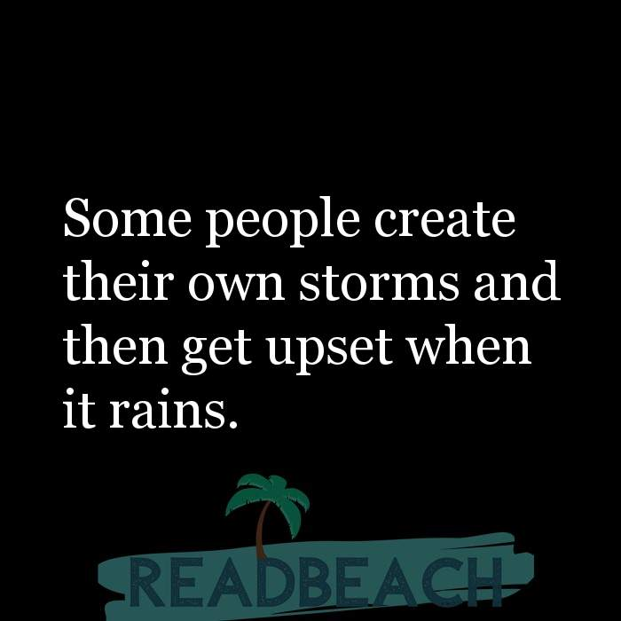 Savage Comebacks to insults - Some people create their own storms and then get upset when it rains.