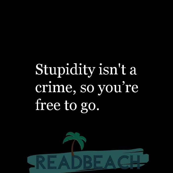 Savage Comebacks to insults - Stupidity isn't a crime, so you're free to go.