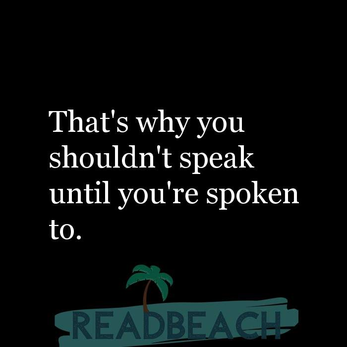 Savage Comebacks to insults - That's why you shouldn't speak until you're spoken to.