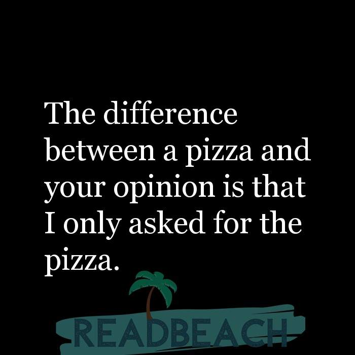 Savage Comebacks to insults - The difference between a pizza and your opinion is that I only asked for the pizza.