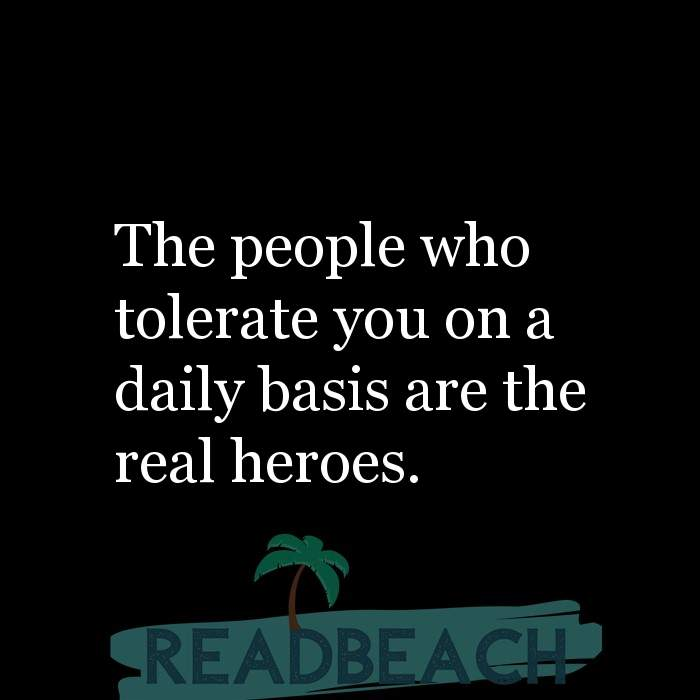 Savage Comebacks to insults - The people who tolerate you on a daily basis are the real heroes.