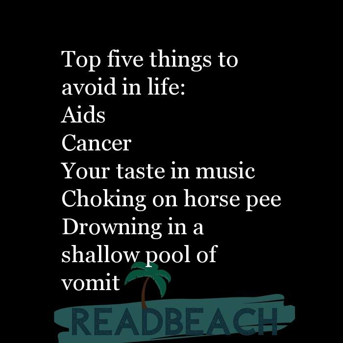7 Taste Quotes - Top five things to avoid in life: Aids Cancer Your taste in music Choking on horse pee Drowning in a sh
