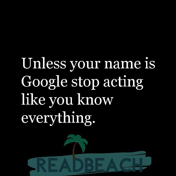 Savage Comebacks to insults - Unless your name is Google stop acting like you know everything.