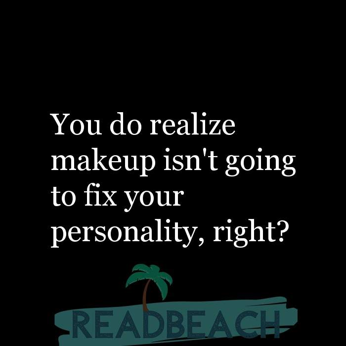 24 Personality Quotes with Pictures 📸🖼️ - You do realize makeup isn't going to fix your personality, right?