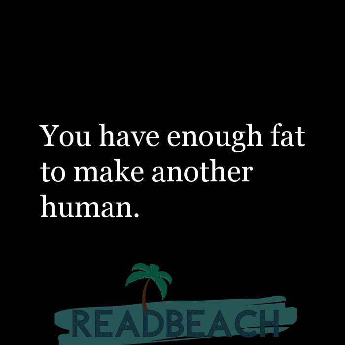 Savage Comebacks to insults - You have enough fat to make another human.